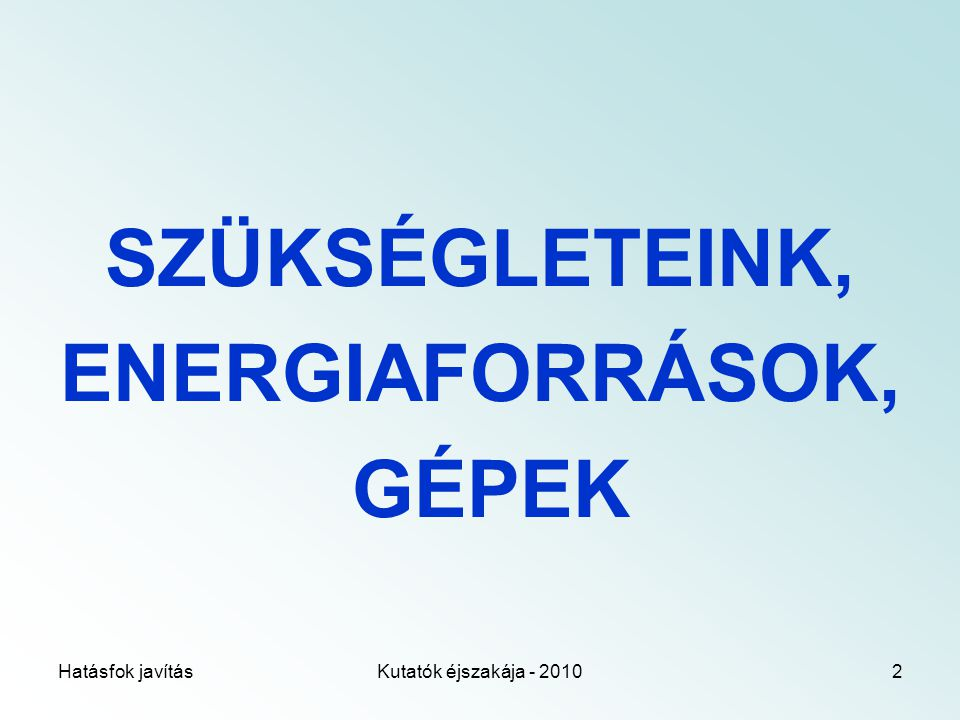 Hatásfok javításKutatók éjszakája - 20102 SZÜKSÉGLETEINK, ENERGIAFORRÁSOK, GÉPEK