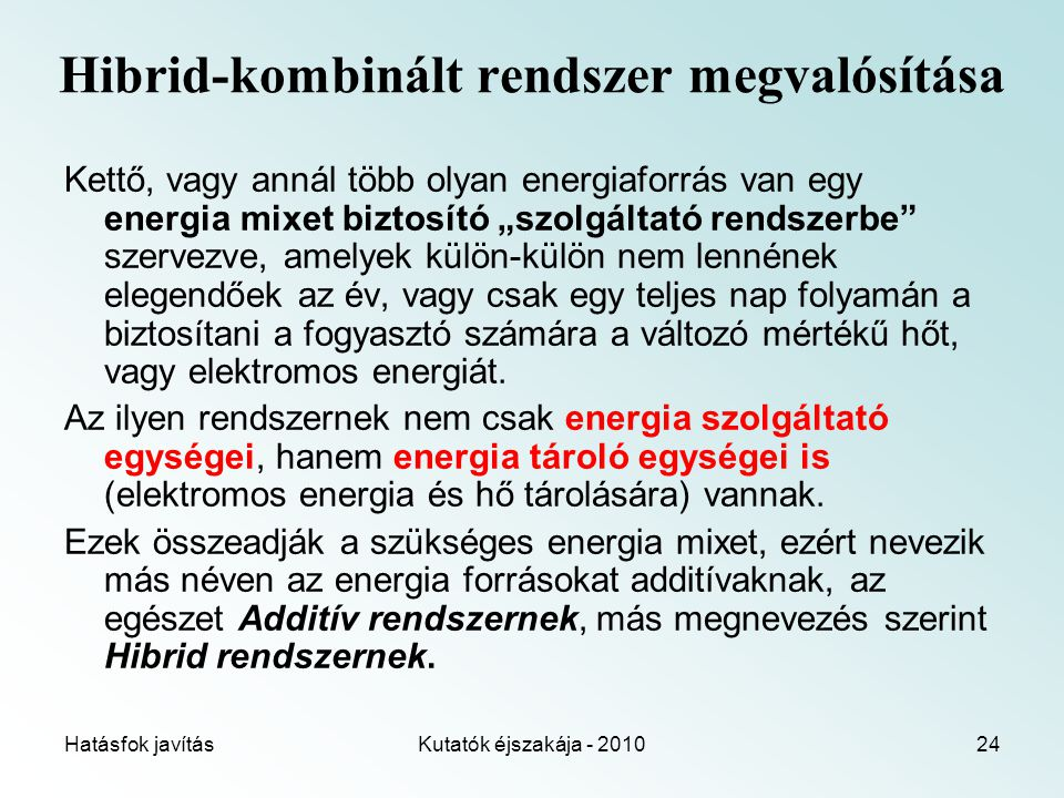 """Hatásfok javításKutatók éjszakája - 201024 Hibrid-kombinált rendszer megvalósítása Kettő, vagy annál több olyan energiaforrás van egy energia mixet biztosító """"szolgáltató rendszerbe szervezve, amelyek külön-külön nem lennének elegendőek az év, vagy csak egy teljes nap folyamán a biztosítani a fogyasztó számára a változó mértékű hőt, vagy elektromos energiát."""