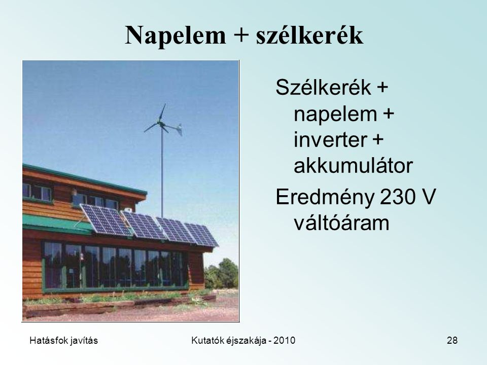 Hatásfok javításKutatók éjszakája - 201028 Napelem + szélkerék Szélkerék + napelem + inverter + akkumulátor Eredmény 230 V váltóáram