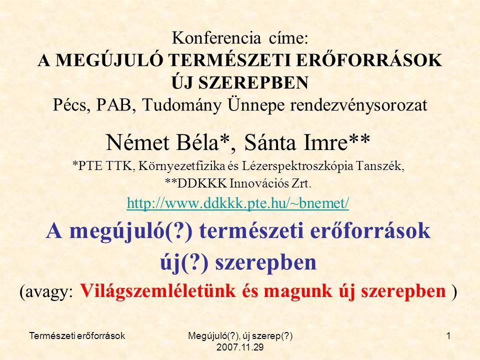 Természeti erőforrásokMegújuló( ), új szerep( ) 2007.11.29 1 Konferencia címe: A MEGÚJULÓ TERMÉSZETI ERŐFORRÁSOK ÚJ SZEREPBEN Pécs, PAB, Tudomány Ünnepe rendezvénysorozat Német Béla*, Sánta Imre** *PTE TTK, Környezetfizika és Lézerspektroszkópia Tanszék, **DDKKK Innovációs Zrt.