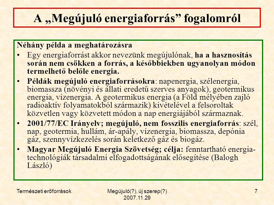 """Természeti erőforrásokMegújuló( ), új szerep( ) 2007.11.29 7 A """"Megújuló energiaforrás fogalomról Néhány példa a meghatározásra Egy energiaforrást akkor nevezünk megújulónak, ha a hasznosítás során nem csökken a forrás, a későbbiekben ugyanolyan módon termelhető belőle energia."""