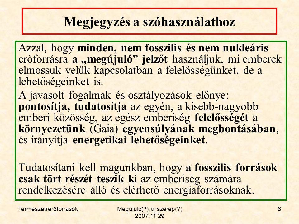 """Természeti erőforrásokMegújuló( ), új szerep( ) 2007.11.29 8 Megjegyzés a szóhasználathoz Azzal, hogy minden, nem fosszilis és nem nukleáris erőforrásra a """"megújuló jelzőt használjuk, mi emberek elmossuk velük kapcsolatban a felelősségünket, de a lehetőségeinket is."""