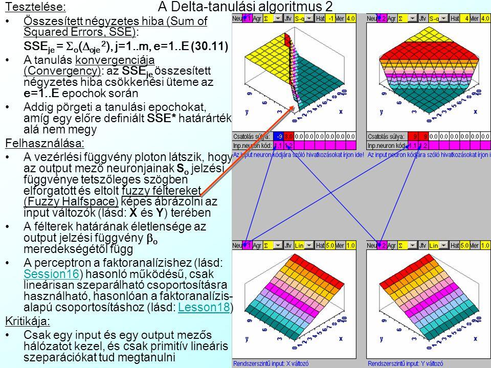 """ oje y ij x oje y ij A Delta-tanulási algoritmus 1 e=1..E-epoch során az y j j=1..m mintaelem eket ciklikusan betöltjük az i=1..n input neuronok membrán értékeibe, mire a hálózat a fentebb leírt módon tüzel (lásd: ) Majd az i-edik és o-adik neuronok közti io ö sszek ö ttet é s ek w io je s ú ly á t (ami kezd etben random értékű) a  io e tanul á si r á t á val ar á nyosan az alábbi szorzattal (lásd: ) módosítjuk (lásd: ): Az i-edik input neuron s i (y ij ) jelzését (lásd: ) összeszorozzuk o output  oje """"deltájával , ami: Az x oje output membrán érték é s y oj elvárt output minta közti különbségnek és az output jelzési függ- vény S' o (y oj ) elvárt outputbeli elsőrendű parciális deriváltjának (lásd: ) szorzata."""