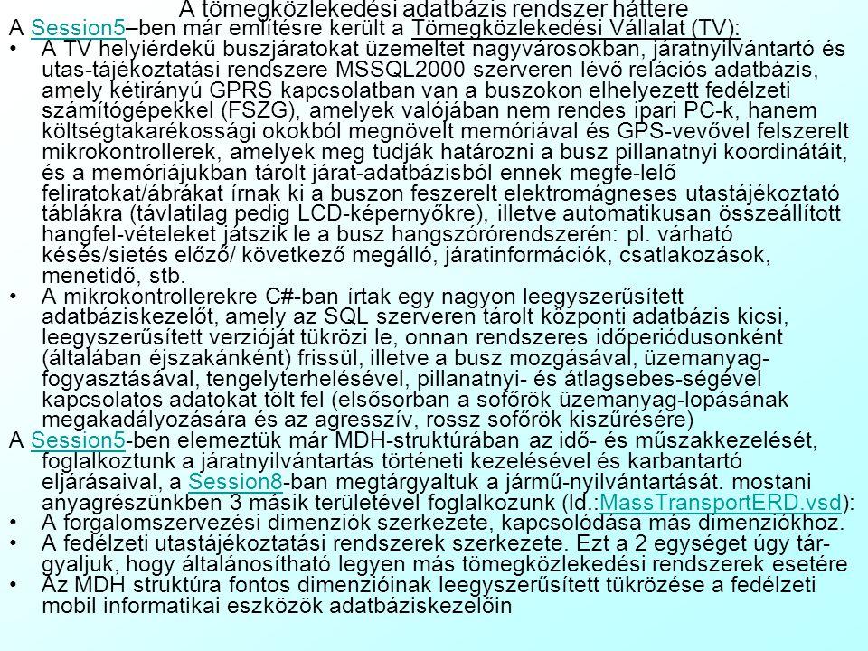 A tömegközlekedési adatbázis rendszer háttere A Session5–ben már említésre került a Tömegközlekedési Vállalat (TV):Session5 A TV helyiérdekű buszjáratokat üzemeltet nagyvárosokban, járatnyilvántartó és utas-tájékoztatási rendszere MSSQL2000 szerveren lévő relációs adatbázis, amely kétirányú GPRS kapcsolatban van a buszokon elhelyezett fedélzeti számítógépekkel (FSZG), amelyek valójában nem rendes ipari PC-k, hanem költségtakarékossági okokból megnövelt memóriával és GPS-vevővel felszerelt mikrokontrollerek, amelyek meg tudják határozni a busz pillanatnyi koordinátáit, és a memóriájukban tárolt járat-adatbázisból ennek megfe-lelő feliratokat/ábrákat írnak ki a buszon feszerelt elektromágneses utastájékoztató táblákra (távlatilag pedig LCD-képernyőkre), illetve automatikusan összeállított hangfel-vételeket játszik le a busz hangszórórendszerén: pl.