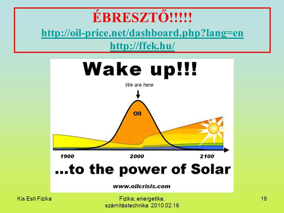 Kis Esti FizikaFizika, energetika, számítástechnika 2010.02.16 16 ÉBRESZTŐ!!!!! http://oil-price.net/dashboard.php?lang=en http://ffek.hu/ http://oil-