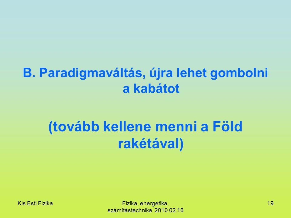 Kis Esti FizikaFizika, energetika, számítástechnika 2010.02.16 19 B. Paradigmaváltás, újra lehet gombolni a kabátot (tovább kellene menni a Föld rakét