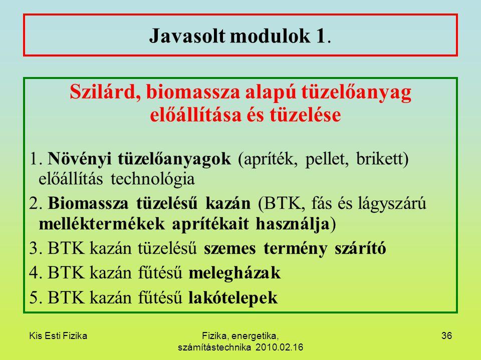 Kis Esti FizikaFizika, energetika, számítástechnika 2010.02.16 36 Javasolt modulok 1. Szilárd, biomassza alapú tüzelőanyag előállítása és tüzelése 1.