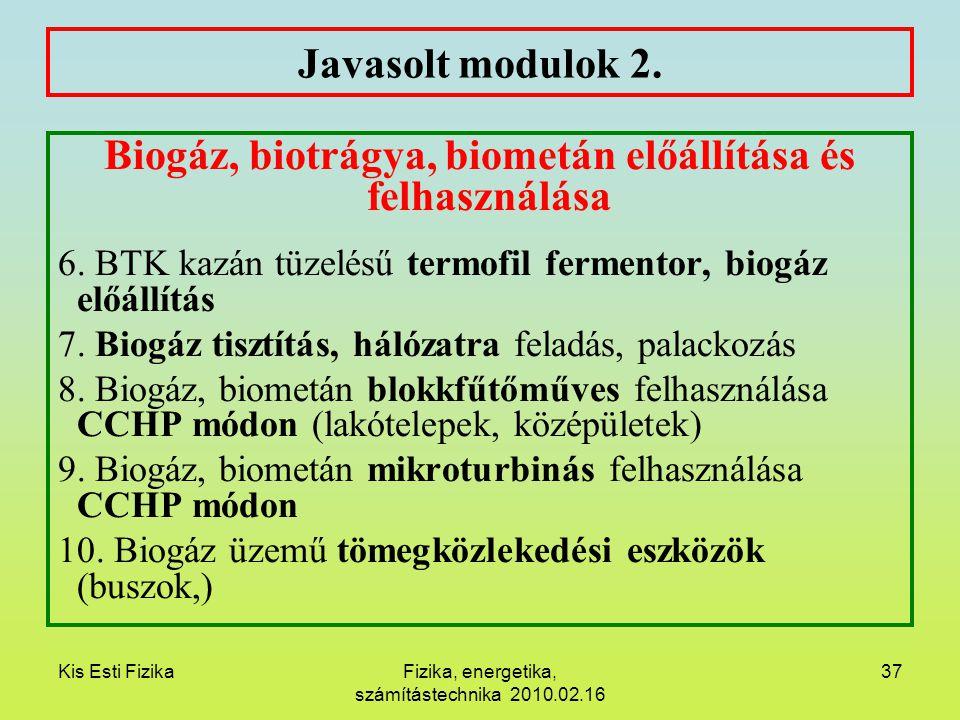 Kis Esti FizikaFizika, energetika, számítástechnika 2010.02.16 37 Javasolt modulok 2. Biogáz, biotrágya, biometán előállítása és felhasználása 6. BTK