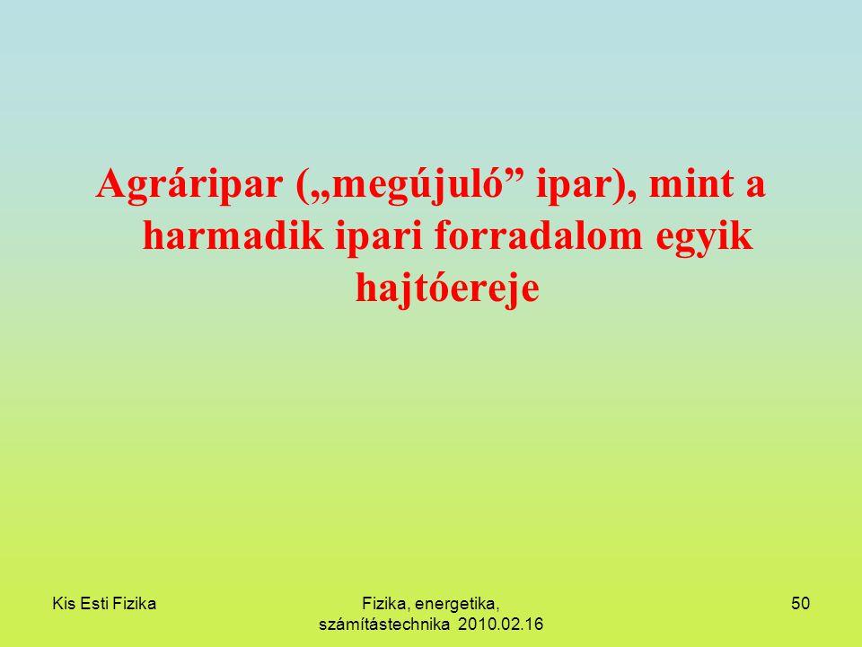 """Kis Esti FizikaFizika, energetika, számítástechnika 2010.02.16 50 Agráripar (""""megújuló"""" ipar), mint a harmadik ipari forradalom egyik hajtóereje"""