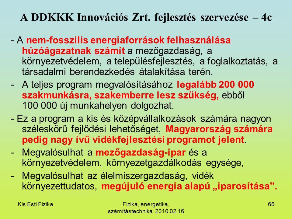Kis Esti FizikaFizika, energetika, számítástechnika 2010.02.16 66 A DDKKK Innovációs Zrt. fejlesztés szervezése – 4c - A nem-fosszilis energiaforrások