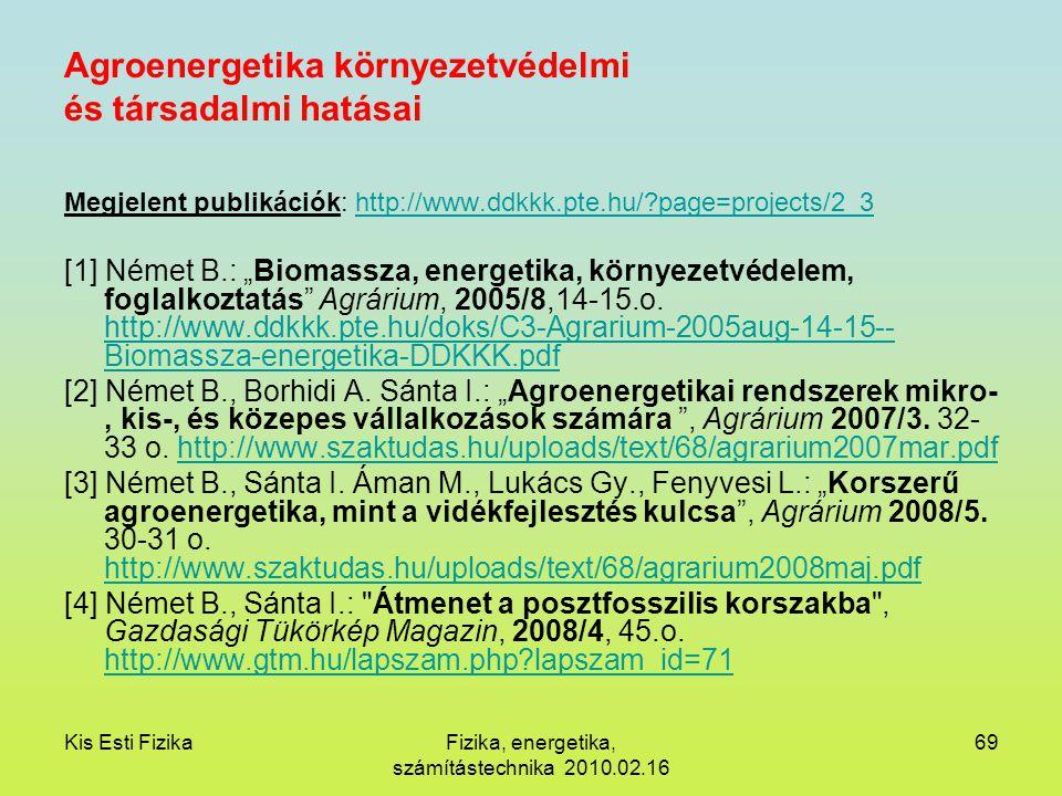 Kis Esti FizikaFizika, energetika, számítástechnika 2010.02.16 69 Agroenergetika környezetvédelmi és társadalmi hatásai Megjelent publikációk: http://