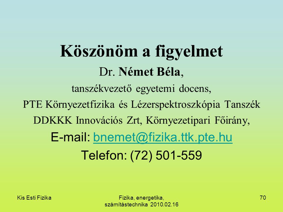 Kis Esti FizikaFizika, energetika, számítástechnika 2010.02.16 70 Köszönöm a figyelmet Dr. Német Béla, tanszékvezető egyetemi docens, PTE Környezetfiz