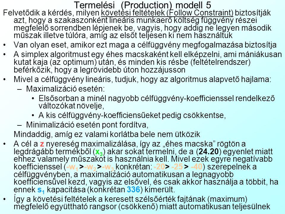 Termelési (Production) modell 4 A korlátozó feltételek definiálása (Subject To): Elsőként írjuk fel a változók értékhatárával, tipusával kapcsolatos feltételeket: x 1, x 2, x 3, l A, l B, l C, y 11, y 12, y 21, y 22, y 31, y 32 ≥ 0,  (24.19) Majd írjuk fel azokat a feltételeket, amelyek a célfüggvény helyes működéséhez technikailag szükségesek: l 1 x 1 + l 2 x 2 + l 3 x 3 - l A - l B - l C = 0/Munkaerő-egyenlet(24.20) Konkrétan: 0.3x 1 + 0.5x 2 + 0.8x 3 - l A - l B - l C = 0 /Munkaerő-egyenlet (24.21) x 1 - y 11 - y 12 = 0; x 2 - y 21 - y 22 = 0; x 3 - y 31 - y 32 = 0 /Termék-egyenletek (24.22) Majd írjuk fel azokat a feltételeket, amelyek triviálisan kiderülnek a feladat szövegéből: x 1 ≤ d 1 ; x 2 ≤ d 2 ; x 3 ≤ d 3 /Termékek keresleti korlátai (24.23) Konkrétan: x 1 ≤ 1100; x 2 ≤ 900; x 3 ≤ 700 /Termékek keresleti korlátai (24.24) y 11 + y 21 + y 31 ≤ q 1 ; y 12 + y 22 + y 32 ≤ q 2 /Gépek kapacitáskorlátai (24.25) Konkrétan: y 11 + y 21 + y 31 ≤ 2000; y 12 + y 22 + y 32 ≤ 1500 /Gépek kapacitásai (24.26) l A ≤ s A ; l B ≤ s B ; l C ≤ s C /Műszakok kapacitáskorlátai (24.27) Konkrétan: l A ≤ 336; l B ≤ 336; l C ≤ 168 /Műszakok kapacitáskorlátai (24.28)