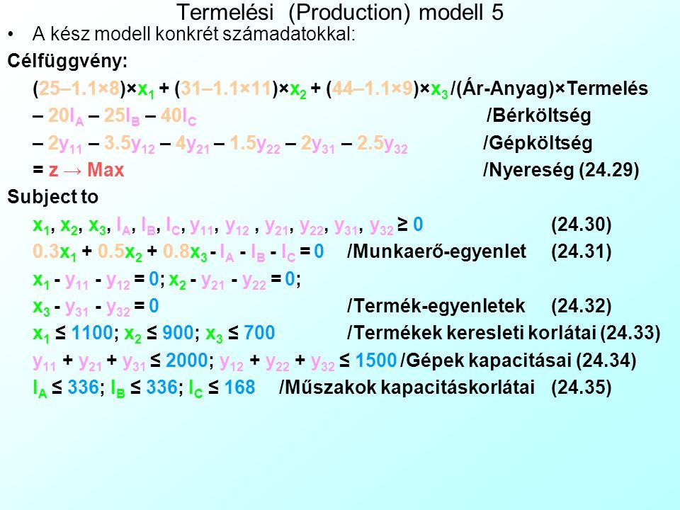 """Termelési (Production) modell 5 Felvetődik a kérdés, milyen követési feltételek (Follow Constraint) biztosítják azt, hogy a szakaszonként lineáris munkaerő költség függvény részei megfelelő sorrendben lépjenek be, vagyis, hogy addig ne legyen második műszak illetve túlóra, amíg az elsőt teljesen ki nem használtuk Van olyan eset, amikor ezt maga a célfüggvény megfogalmazása biztosítja A simplex algoritmust egy éhes macskaként kell elképzelni, ami mániákusan kutat kaja (az optimum) után, és minden kis résbe (feltételrendszer) beférkőzik, hogy a legrövidebb úton hozzájusson Mivel a célfüggvény lineáris, tudjuk, hogy az algoritmus alapvető hajlama: –Maximalizáció esetén: Elsősorban a minél nagyobb célfüggvény-koefficienssel rendelkező változókat növelje, A kis célfüggvény-koefficiensűeket pedig csökkentse, –Minimalizáció esetén pont fordítva, Mindaddig, amíg ez valami korlátba bele nem ütközik A cél a z nyereség maximalizálása, így az """"éhes macska rögtön a legdrágább termékből (x 3 ) akar sokat termelni, de a (24.20) egyenlet miatt ehhez valamely műszakot is használnia kell."""