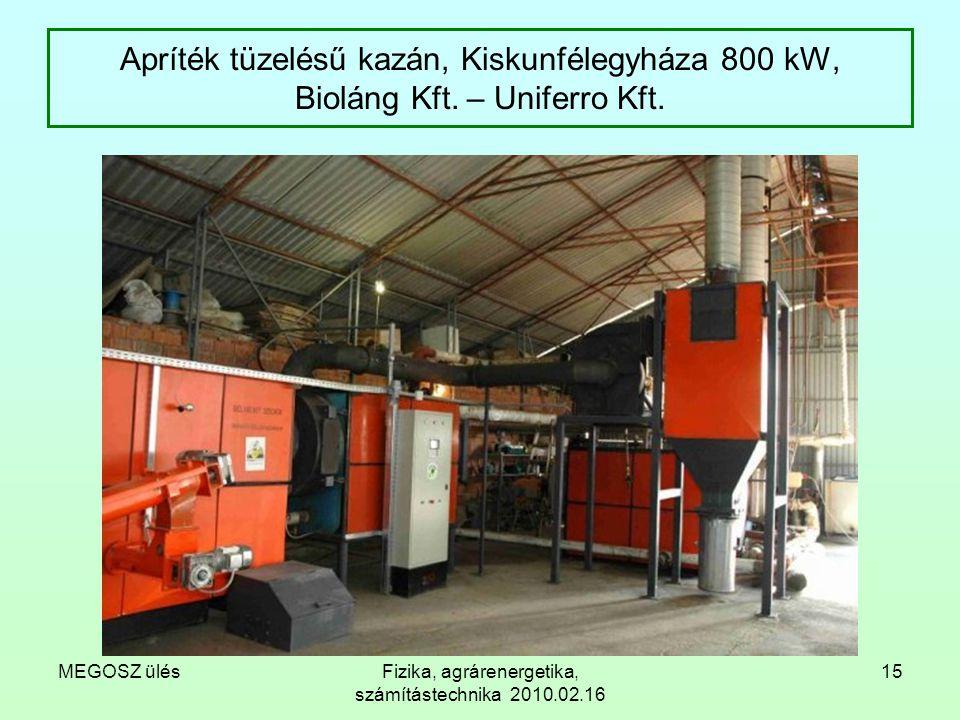 MEGOSZ ülésFizika, agrárenergetika, számítástechnika 2010.02.16 15 Apríték tüzelésű kazán, Kiskunfélegyháza 800 kW, Bioláng Kft. – Uniferro Kft.
