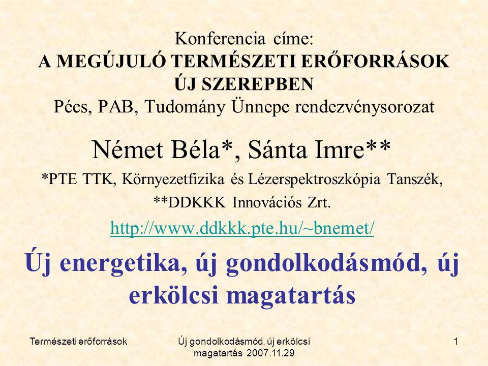 Természeti erőforrásokÚj gondolkodásmód, új erkölcsi magatartás 2007.11.29 1 Konferencia címe: A MEGÚJULÓ TERMÉSZETI ERŐFORRÁSOK ÚJ SZEREPBEN Pécs, PAB, Tudomány Ünnepe rendezvénysorozat Német Béla*, Sánta Imre** *PTE TTK, Környezetfizika és Lézerspektroszkópia Tanszék, **DDKKK Innovációs Zrt.