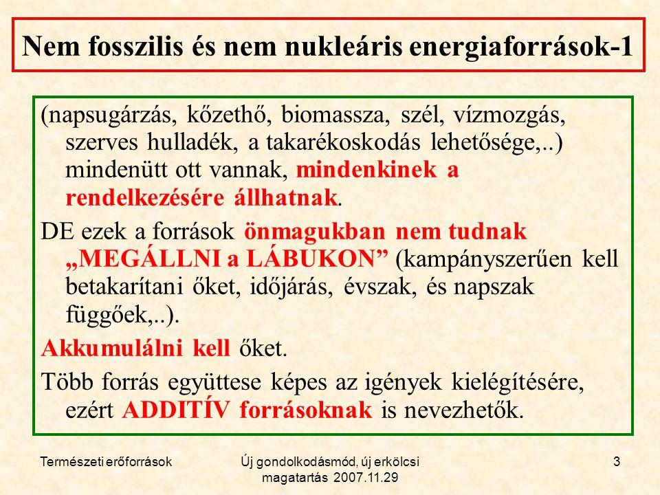 Természeti erőforrásokÚj gondolkodásmód, új erkölcsi magatartás 2007.11.29 3 Nem fosszilis és nem nukleáris energiaforrások-1 (napsugárzás, kőzethő, biomassza, szél, vízmozgás, szerves hulladék, a takarékoskodás lehetősége,..) mindenütt ott vannak, mindenkinek a rendelkezésére állhatnak.