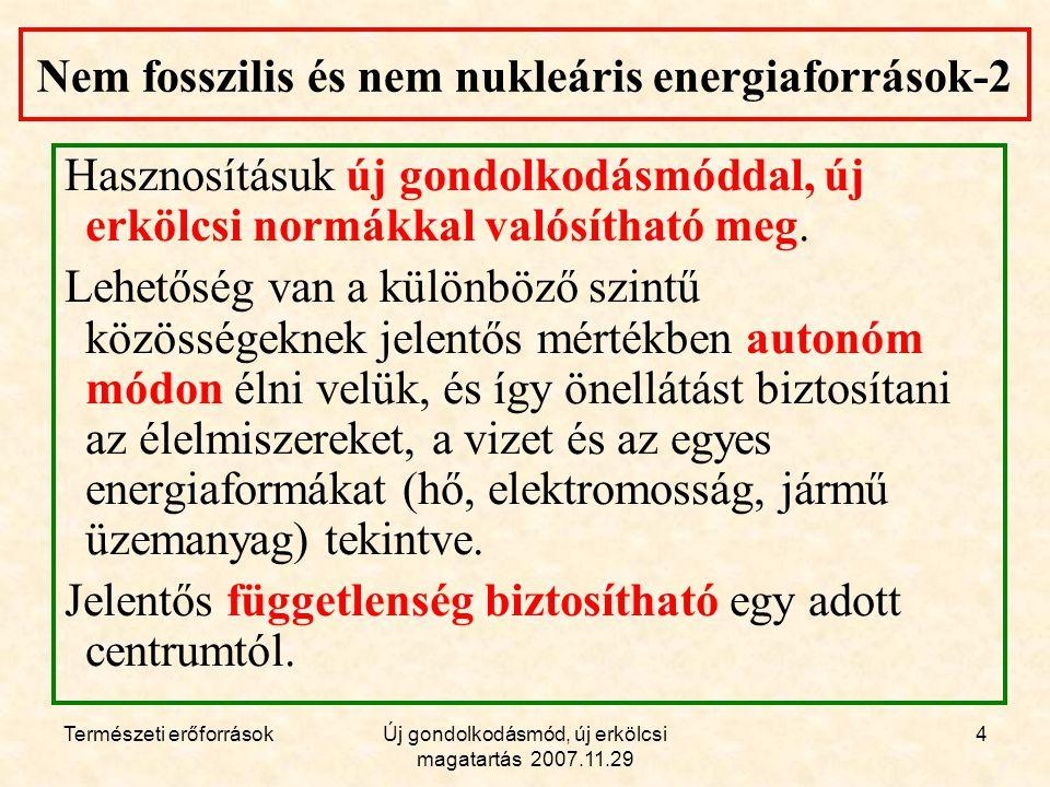 Természeti erőforrásokÚj gondolkodásmód, új erkölcsi magatartás 2007.11.29 4 Nem fosszilis és nem nukleáris energiaforrások-2 Hasznosításuk új gondolkodásmóddal, új erkölcsi normákkal valósítható meg.