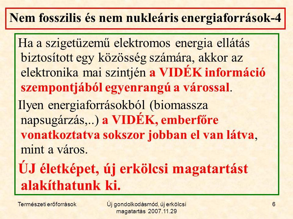 Természeti erőforrásokÚj gondolkodásmód, új erkölcsi magatartás 2007.11.29 6 Nem fosszilis és nem nukleáris energiaforrások-4 Ha a szigetüzemű elektromos energia ellátás biztosított egy közösség számára, akkor az elektronika mai szintjén a VIDÉK információ szempontjából egyenrangú a várossal.
