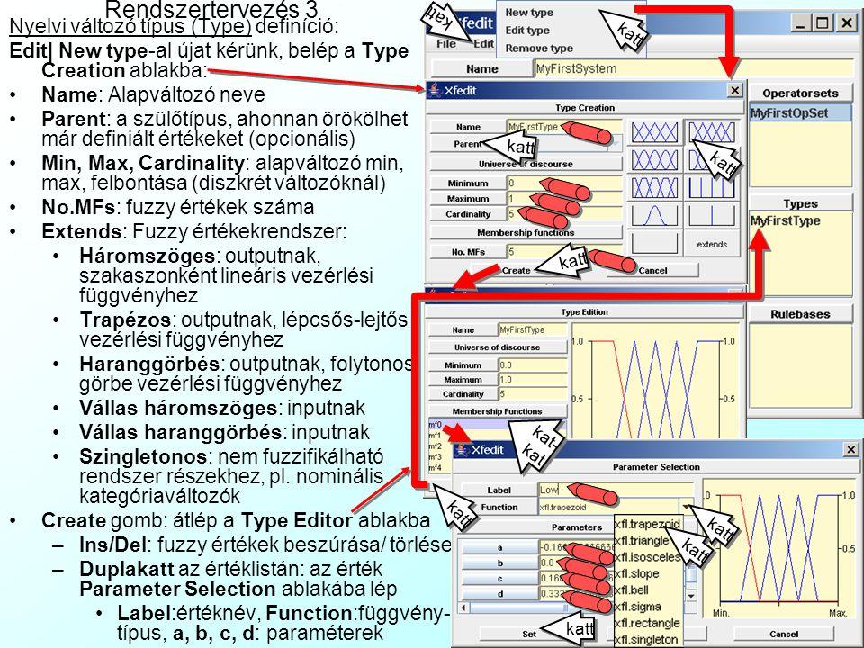 Rendszertervezés 2 Operátorhalmaz (Operatorset) definíció: a rendszer által használt összes fuzzy operátor tipus szótára: Edit| New operator set-el újat kérünk Name gomb: az operátorhalmaz neve Az aktuális package tartalmából kiválasztjuk a fuzzy operátor- függvényeket, alapértelmezésben ezek a következők: És (And): min Vagy (Or): max Output kiadása (Implication): min Tagadás (Not): 1-  Szintén (Also): max Nagyon (Very):  2 Többé-kevésbé (Moreorless):  0.5 Kevéssé (Slightly): 4  (1-  ) Defuzzifikáció: CoA A beállítások mindenkoron File| Save System As… menüvel menthetők egy *.XFL fájlba, pl.: MyFirstSystem.xflMyFirstSystem.xfl katt