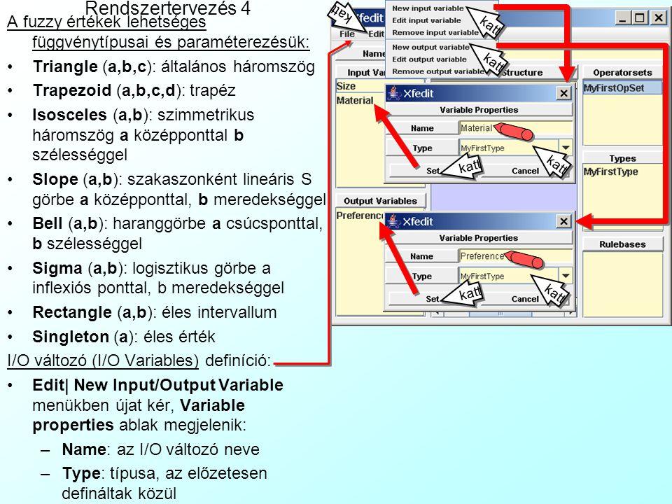 Rendszertervezés 3 Nyelvi változó típus (Type) definíció: Edit| New type-al újat kérünk, belép a Type Creation ablakba: Name: Alapváltozó neve Parent: a szülőtípus, ahonnan örökölhet már definiált értékeket (opcionális) Min, Max, Cardinality: alapváltozó min, max, felbontása (diszkrét változóknál) No.MFs: fuzzy értékek száma Extends: Fuzzy értékekrendszer: Háromszöges: outputnak, szakaszonként lineáris vezérlési függvényhez Trapézos: outputnak, lépcsős-lejtős vezérlési függvényhez Haranggörbés: outputnak, folytonos görbe vezérlési függvényhez Vállas háromszöges: inputnak Vállas haranggörbés: inputnak Szingletonos: nem fuzzifikálható rendszer részekhez, pl.
