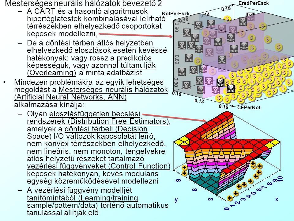 Mesterséges neurális hálózatok bevezető 2 –A CART és a hasonló algoritmusok hipertéglatestek kombinálásával leírható térrészekben elhelyezkedő csoportokat képesek modellezni, –De a döntési térben átlós helyzetben elhelyezkedő eloszlások esetén kevéssé hatékonyak: vagy rossz a predikciós képességük, vagy azonnal túltanulják (Overlearning) a minta adatbázist Mindezen problémákra az egyik lehetséges megoldást a Mesterséges neurális hálózatok (Artificial Neural Networks, ANN) alkalmazása kínálja: –Olyan eloszlásfüggetlen becslési rendszerek (Distribution Free Estimators), amelyek a döntési térbeli (Decision Space) I/O változók kapcsolatát leíró, nem konvex térrészekben elhelyezkedő, nem lineáris, nem monoton, tengelyekre átlós helyzetű részeket tartalmazó vezérlési függvényeket (Control Function) képesek hatékonyan, kevés moduláris egység közreműködésével modellezni –A vezérlési függvény modelljét tanítómintából (Learning/training sample/pattern/data) történő automatikus tanulással állítják elő CFPerKot EredPerEszk KotPerEszk 0.10 0.18 0.30 0.80 0.16 0.10 $$ $$ $$ $$ $$ $$ $$ $$ 0.14 $$ $$ 0.13 $$ $$ $$ $$ $$ $$ $$ $$ $$ $$ $$ $$ $$ $$ $$ $$ $$ $$ $$ $$ $$ $$ $$ $$ $$ $$ $$ $$ $$ $$ $$ $$ $$ $$ $$ $$ $$ $$ $$ $$ $$ $$$$ $$ $$ $$ $$ $$ $$ $$ $$ $$ $$ $$ $$ $$ $$ $$ $$ $$ $$ $$ $$ $$ 0.69 $$ $$ $$ $$ $$