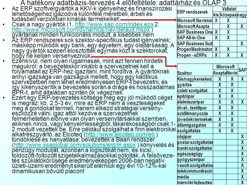 A hatékony adatbázis-tervezés 4.előfeltétele: adattárház és OLAP 2 A jelentéstenger csapda on-line analitikus feldolgozás (On-Line Analytical Processing, OLAP) bevezetésével oldható fel, amely egy, a relációs adatbáziskezelésre épülő, de annál fejlettebb adatkezelési módszertan: Lehetővé teszi az adatok dinamikus, futás közben megváltoztatható struktúrában (Dynamic Structure) történő megjelenítését A felhasználó számára biztosítja a csoportosítások, aggregációk, rendezések bonyolult SQL programozás és adatbázis áttervezés nélküli, egyszerű grafikus felhasználói felületen (Graphic User Inteface, GUI) keresztül történő azonnali megváltoztatását, így nem kell az adatbázis programozókra várni Tárolási rendszere lehetővé teszi az ehhez szükséges nagytömegű, de viszonylag egyszerű aggregációs számítás gyors elvégzését Az OLAP tárolási rendszerének hierarchikus részei a nagy egységektől a kicsi felé haladva: Adattárház (Data Warehouse, DW): egy szervezet szabványos mezőtipusokat használó, összefüggő adatbázis terv alapján, azonos relációs adatbáziskezelőben tárolt összes, tisztított, szinkronizált, kompatibilis adata.