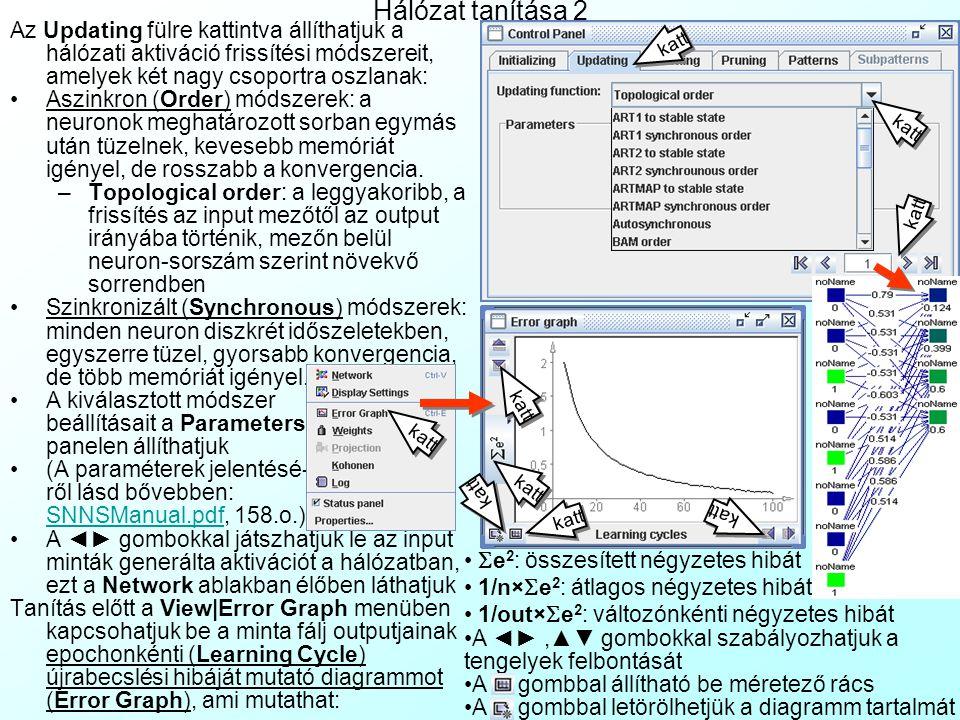 Hálózat tanítása 1 A TACOMA és kaszkád korrelációs háló- zatok kivételével minden hálózat tanítása a Tools|Control Panel menüből történik: Az Initializing fülre kattintva állíthatjuk a hálózati súlyok inicializációs módszerét: –Random weights: a leggyakoribb eset- ben a súlyok egyenletes eloszlású vé- letlen értékekeket vesznek fel egy, a Parameters panelen beállítható inter- vallumban –Mivel a súlyok kezdő eloszlása alap- vetően befolyásolja a konvergenciát, (különösen azoknál a hálózatoknál (RBF, SOM, Counterpro- pagation, ART), ahol 1 neuron = 1 klasztercentrum), hálózat- specifikus inicializációs módszerek is rendelkezésre állnak: ART1 Weights: ART1 hálózathoz ART2 Weights: ART2 hálózathoz ARTMAP Weights: ARTMAP hálózathoz CC Weights: Kaszkádkorrelációs/TACOMA hálózathoz Hebb, ClippHebb: BAM hálózathoz CPN Rand Pat: Counterpropagációs hálózathoz DLVQ Weights: DLVQ hálózathoz Kohonen Rand Pat: RBF hálózathoz RBF Weights: RBF hálózathoz –A kiválasztott módszer paraméterbeállításai mindig a Parameters panelen jelennek meg –(Az inicializációs módszerek paramétereinek jelentéséről lásd bővebben: SNNSManual.pdf, 82.o.)SNNSManual.pdf Az Init gombbal indíthatjuk az inicializációt, az kezdősúlyok megjelennek a Network ablakban.