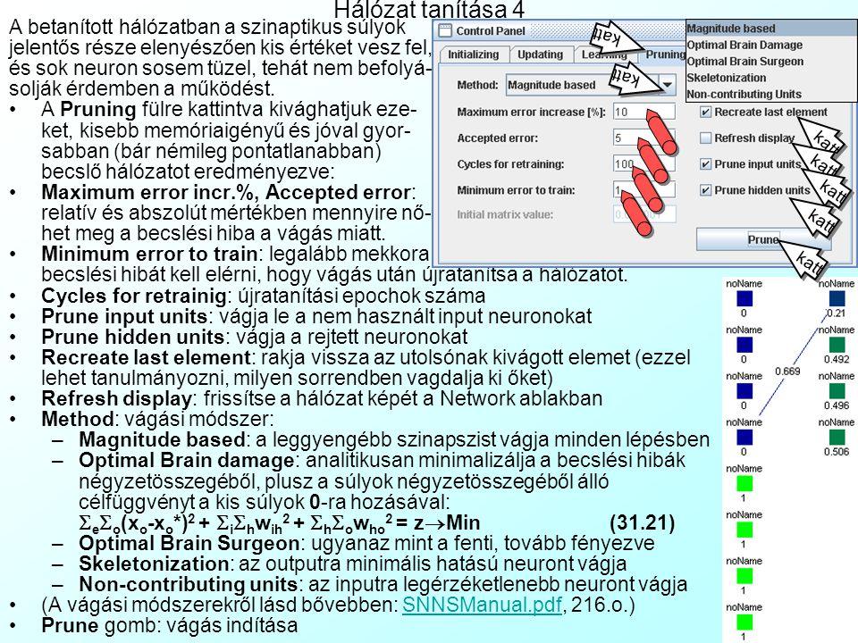Hálózat tanítása 3 A Learning fülre kattintva állíthatjuk be a háló- zat súlyait módosító tanulási módszert: A Cycles a tanulási epochok száma A Steps mutatja, hány lépésben futtassa le az epochokat (közben megáll, és nézegetni lehet a Network ablakban a hálózati súlyok alakulását, vagy az Update fülnél lejátszani, mit csinál a hálózat az input mintákra) A Shuffle mellett a mintákat véletlenül kevert sorrendben tanítja az epochok során, azonos sorrend helyett.
