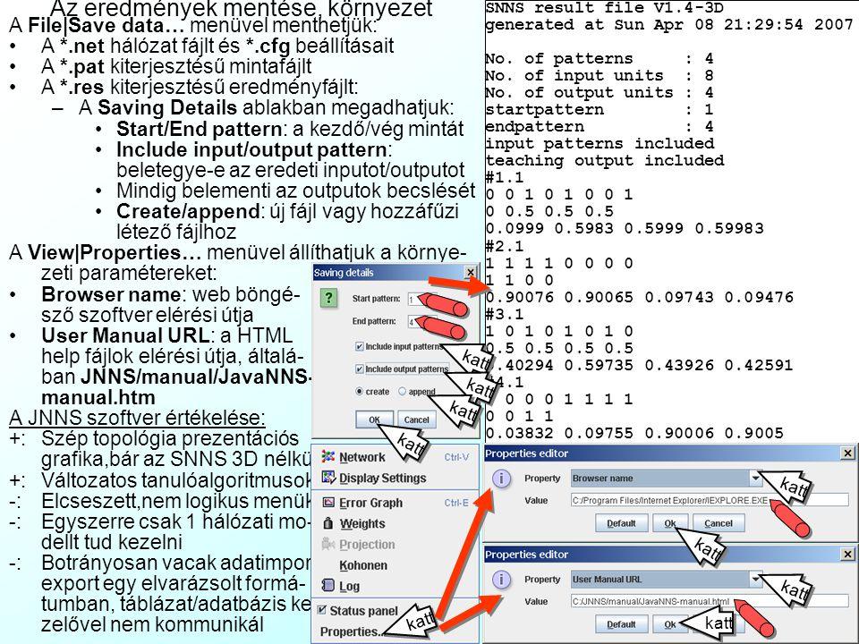 Hálózat elemzési eszközök 2 A Tools|Analyzer menüből érhető el az elemző diagram, ami a Projection dia- grammhoz képest többféle infót mutathat: A Setup fülre kattintva állíthatjuk: –X-axis: az x tengelyen mutatott adat: Unit: adott sorszámú neuronhoz: –Activation: aktiváció –Output: output érték Time: idő, sec Pattern: adott sorszámú minta –Y-axis: az y tengelyen mutatott adat: Unit: mint fent Error: becslési hiba: –|t-o|: akt.minta abszolút hiba –  |t-o|: összes abszolút hiba –  |t-o| 2 : össz négyzetes hiba –AVE: a fentiek osztva az out- put neuronok számával A Test fülre kattintva állíthatjuk a mutatott adatok generálását: –Steps: hányszor fusson le –Change pattern:váltson a minták közt –Train network: tanítsa közben a hálót –Training steps: hány epochban.