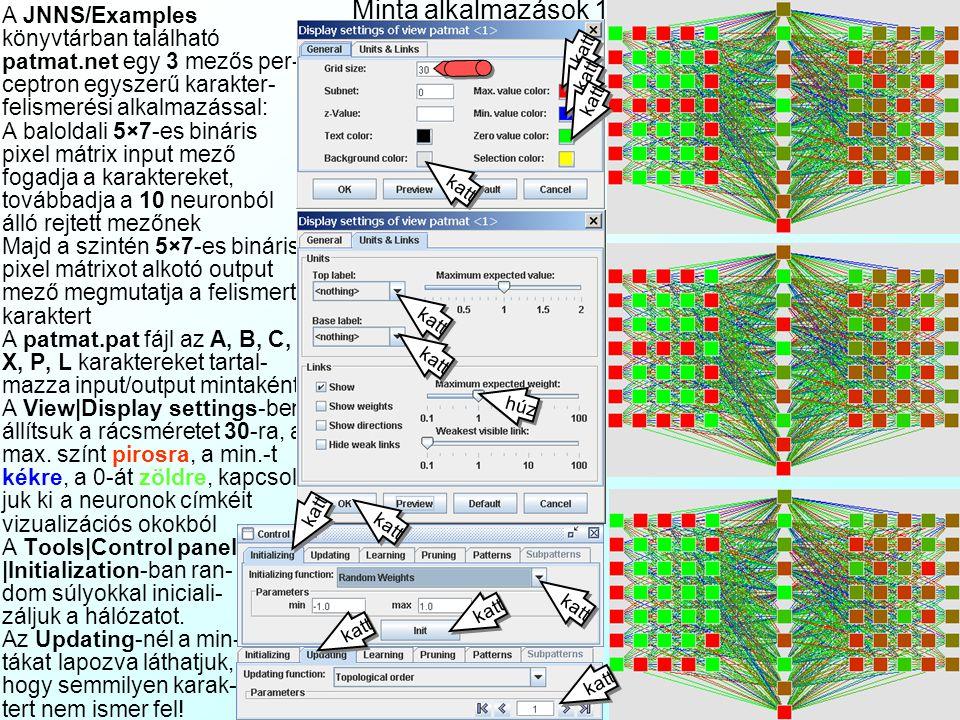 Az eredmények mentése, környezet A File|Save data… menüvel menthetjük: A *.net hálózat fájlt és *.cfg beállításait A *.pat kiterjesztésű mintafájlt A *.res kiterjesztésű eredményfájlt: –A Saving Details ablakban megadhatjuk: Start/End pattern: a kezdő/vég mintát Include input/output pattern: beletegye-e az eredeti inputot/outputot Mindig belementi az outputok becslését Create/append: új fájl vagy hozzáfűzi létező fájlhoz A View|Properties… menüvel állíthatjuk a környe- zeti paramétereket: Browser name: web böngé- sző szoftver elérési útja User Manual URL: a HTML help fájlok elérési útja, általá- ban JNNS/manual/JavaNNS- manual.htm A JNNS szoftver értékelése: +:Szép topológia prezentációs grafika,bár az SNNS 3D nélkül +:Változatos tanulóalgoritmusok -:Elcseszett,nem logikus menük -:Egyszerre csak 1 hálózati mo- dellt tud kezelni -:Botrányosan vacak adatimport export egy elvarázsolt formá- tumban, táblázat/adatbázis ke- zelővel nem kommunikál SNNS result file V1.4-3D generated at Sun Apr 08 21:29:54 2007 No.