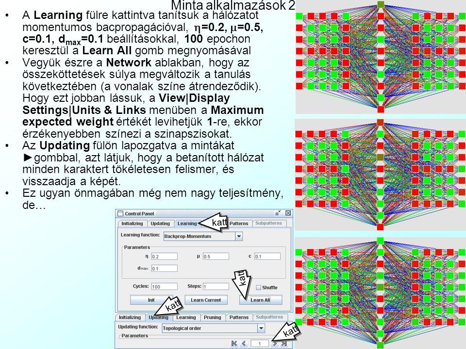 Minta alkalmazások 1 A JNNS/Examples könyvtárban található patmat.net egy 3 mezős per- ceptron egyszerű karakter- felismerési alkalmazással: A baloldali 5×7-es bináris pixel mátrix input mező fogadja a karaktereket, továbbadja a 10 neuronból álló rejtett mezőnek Majd a szintén 5×7-es bináris pixel mátrixot alkotó output mező megmutatja a felismert karaktert A patmat.pat fájl az A, B, C, X, P, L karaktereket tartal- mazza input/output mintaként A View|Display settings-ben állítsuk a rácsméretet 30-ra, a max.