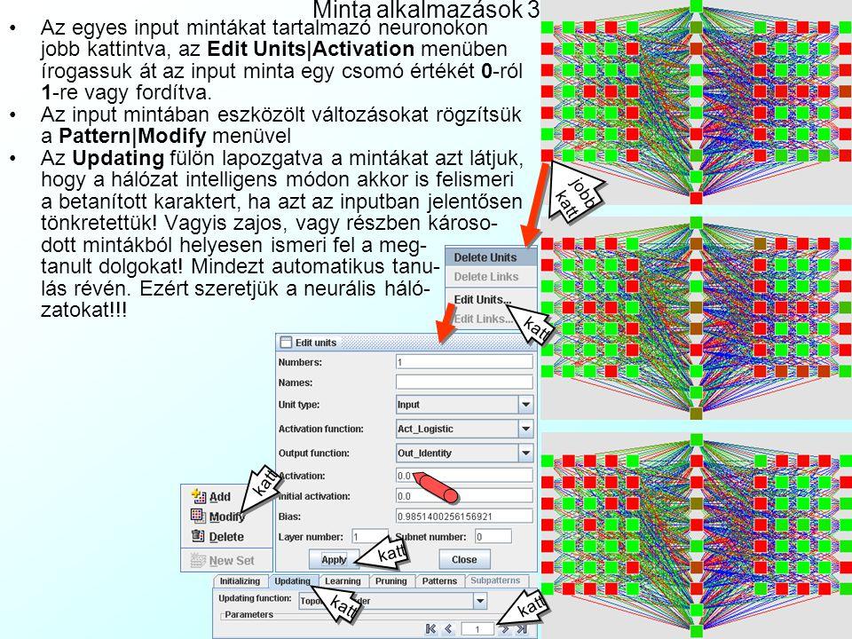 Minta alkalmazások 2 A Learning fülre kattintva tanítsuk a hálózatot momentumos bacpropagációval,  =0.2,  =0.5, c=0.1, d max =0.1 beállításokkal, 100 epochon keresztül a Learn All gomb megnyomásával Vegyük észre a Network ablakban, hogy az összeköttetések súlya megváltozik a tanulás következtében (a vonalak színe átrendeződik).