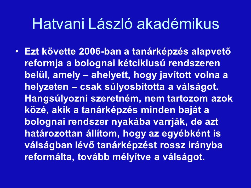 Hatvani László akadémikus Ezt követte 2006-ban a tanárképzés alapvető reformja a bolognai kétciklusú rendszeren belül, amely – ahelyett, hogy javított volna a helyzeten – csak súlyosbította a válságot.