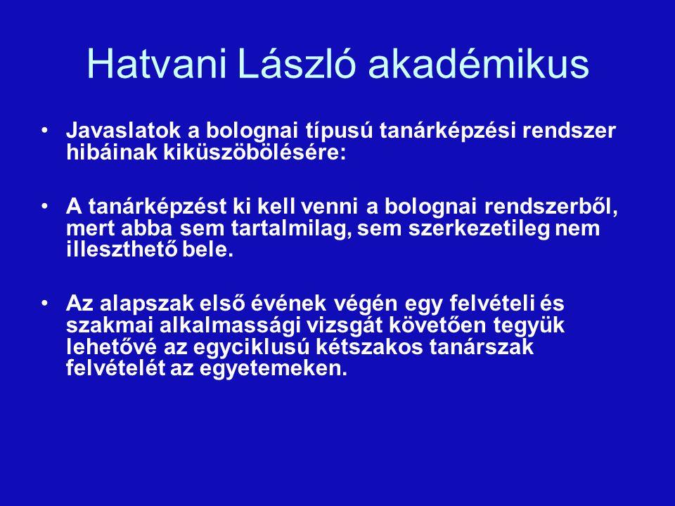 Hatvani László akadémikus Javaslatok a bolognai típusú tanárképzési rendszer hibáinak kiküszöbölésére: A tanárképzést ki kell venni a bolognai rendszerből, mert abba sem tartalmilag, sem szerkezetileg nem illeszthető bele.