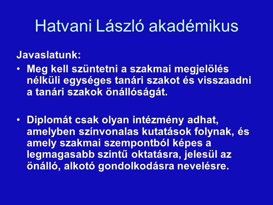 Hatvani László akadémikus Javaslatunk: Meg kell szüntetni a szakmai megjelölés nélküli egységes tanári szakot és visszaadni a tanári szakok önállóságát.