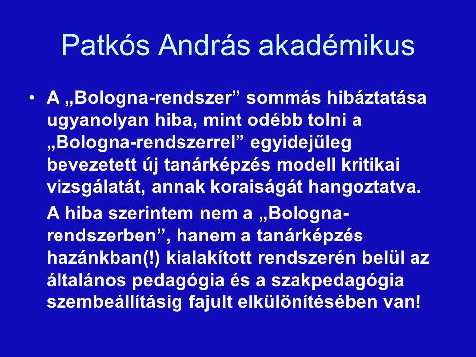 """Patkós András akadémikus A """"Bologna-rendszer sommás hibáztatása ugyanolyan hiba, mint odébb tolni a """"Bologna-rendszerrel egyidejűleg bevezetett új tanárképzés modell kritikai vizsgálatát, annak koraiságát hangoztatva."""
