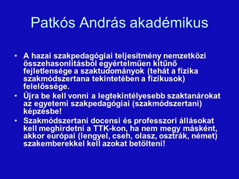 Patkós András akadémikus A hazai szakpedagógiai teljesítmény nemzetközi összehasonlításból egyértelműen kitűnő fejletlensége a szaktudományok (tehát a fizika szakmódszertana tekintetében a fizikusok) felelőssége.
