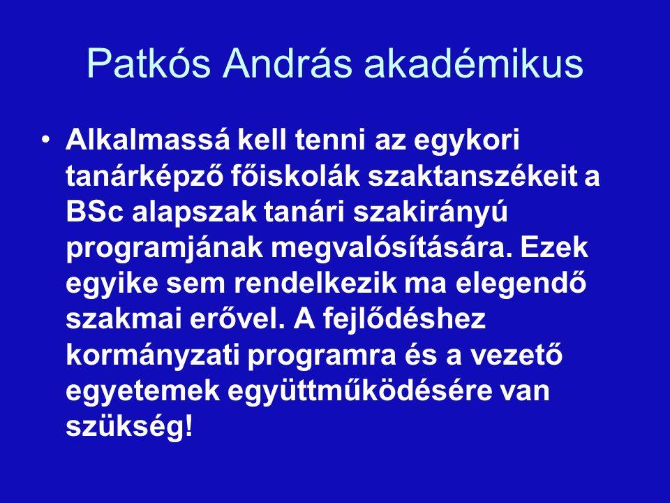Patkós András akadémikus Alkalmassá kell tenni az egykori tanárképző főiskolák szaktanszékeit a BSc alapszak tanári szakirányú programjának megvalósítására.