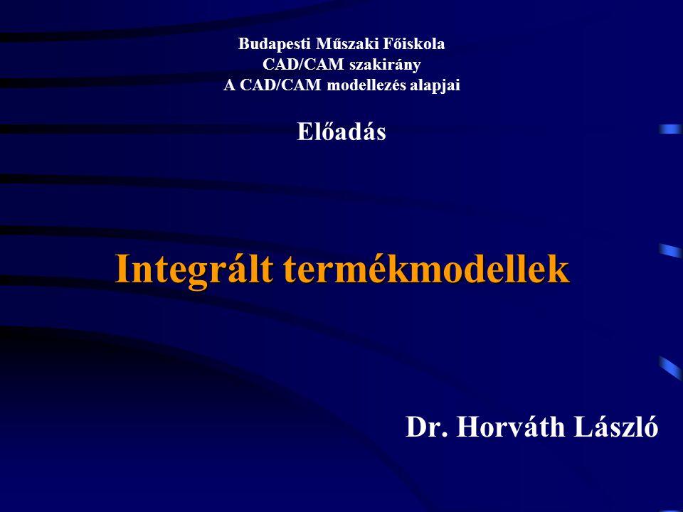 Integrált termékmodellek Budapesti Műszaki Főiskola CAD/CAM szakirány A CAD/CAM modellezés alapjai Előadás Integrált termékmodellek Dr. Horváth László