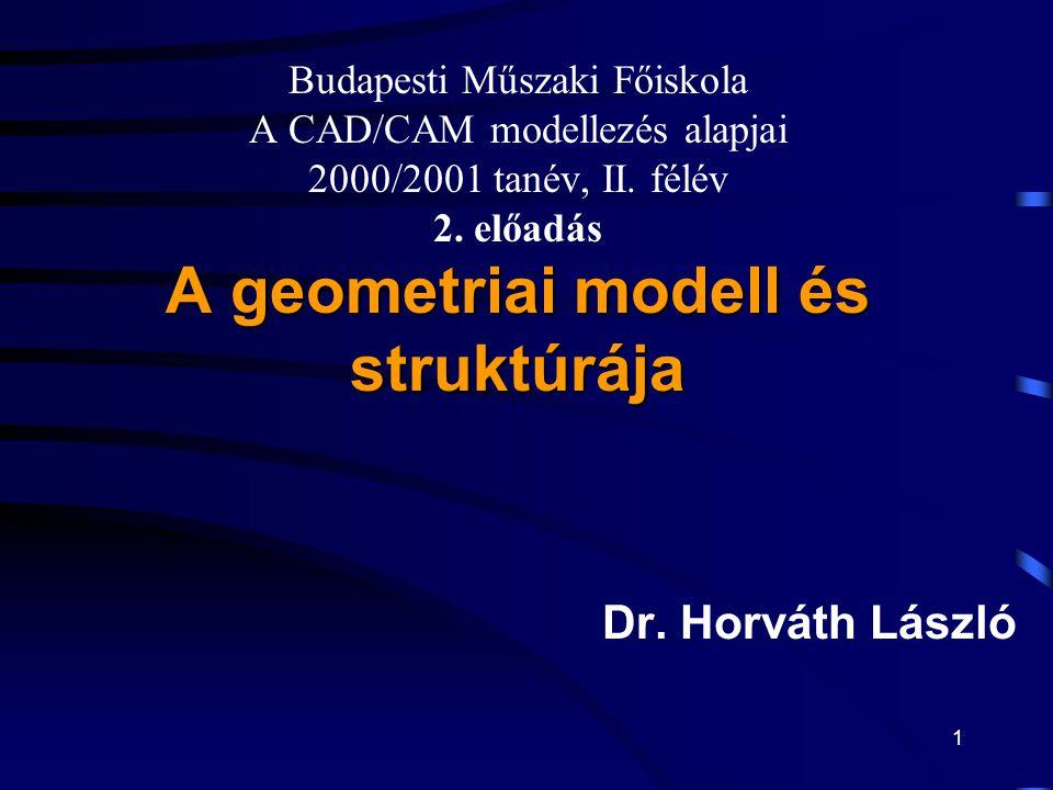 1 A geometriai modell és struktúrája Budapesti Műszaki Főiskola A CAD/CAM modellezés alapjai 2000/2001 tanév, II.
