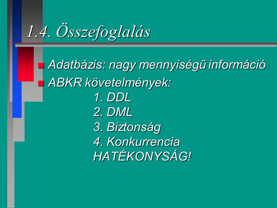 1.4. Összefoglalás n Adatbázis: nagy mennyiségű információ n ABKR követelmények: 1. DDL 2. DML 3. Biztonság 4. Konkurrencia HATÉKONYSÁG!