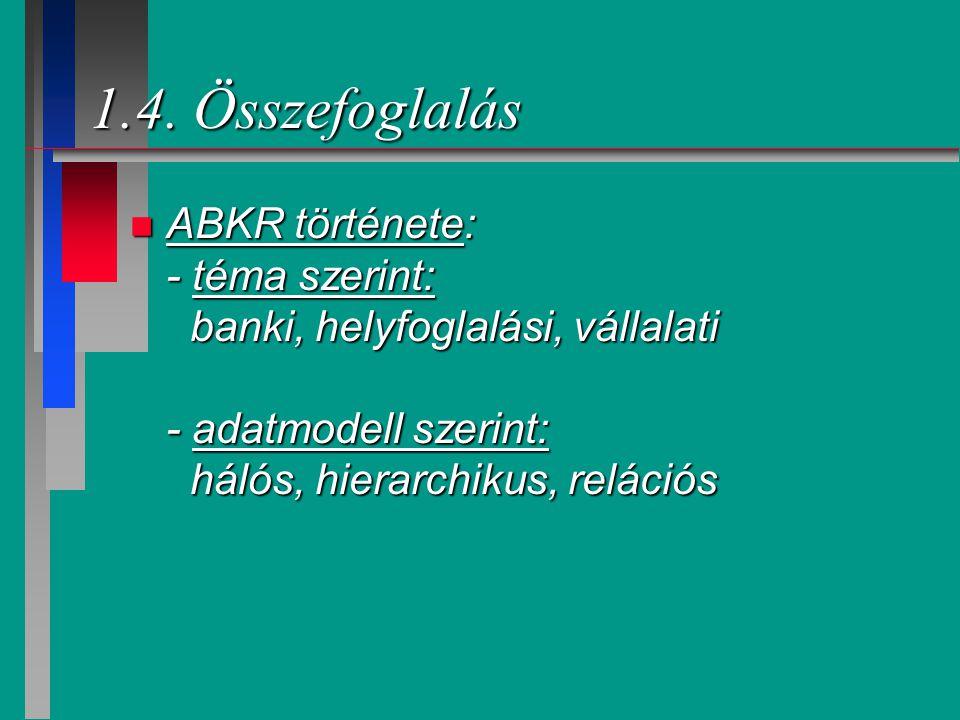 1.4. Összefoglalás n ABKR története: - téma szerint: banki, helyfoglalási, vállalati - adatmodell szerint: hálós, hierarchikus, relációs