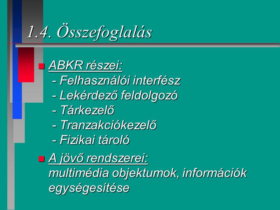 1.4. Összefoglalás n ABKR részei: - Felhasználói interfész - Lekérdező feldolgozó - Tárkezelő - Tranzakciókezelő - Fizikai tároló n A jövő rendszerei: