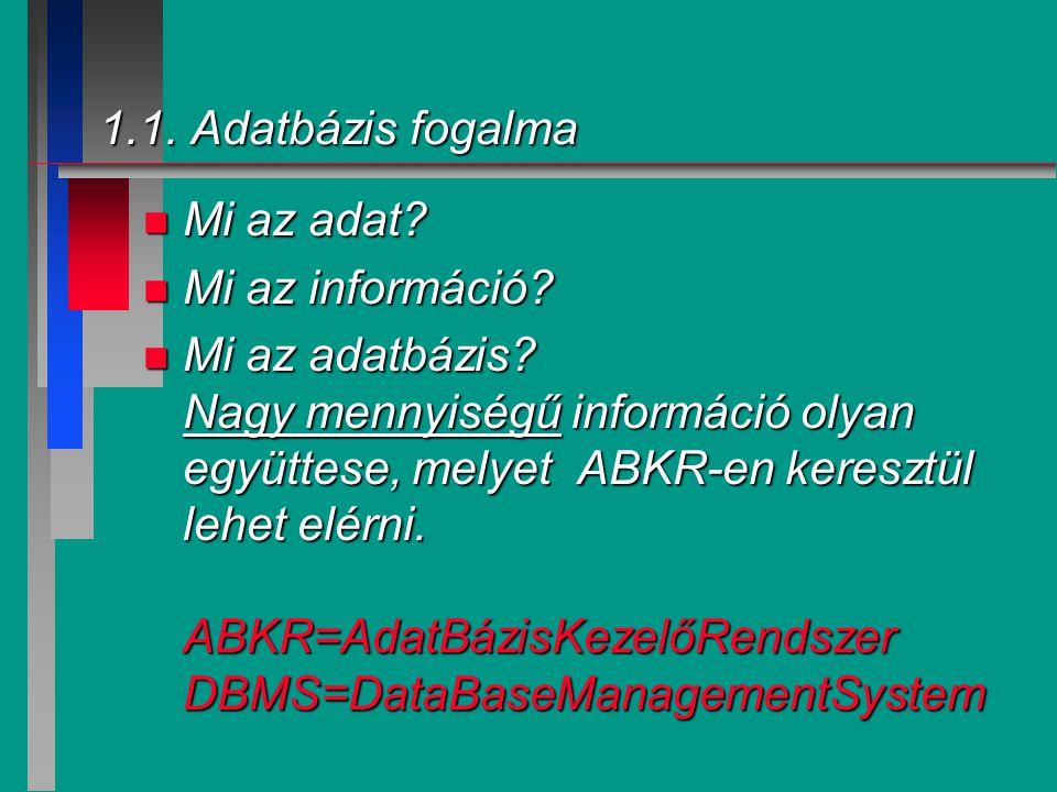 1.1. Adatbázis fogalma n Mi az adat? n Mi az információ? n Mi az adatbázis? Nagy mennyiségű információ olyan együttese, melyet ABKR-en keresztül lehet