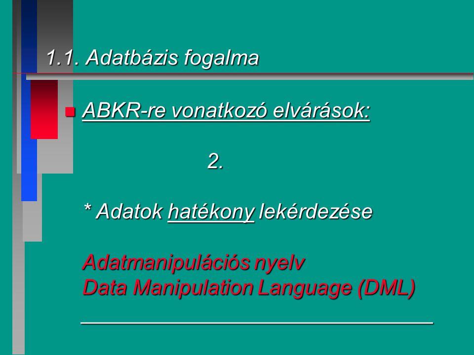1.1. Adatbázis fogalma n ABKR-re vonatkozó elvárások: 2. * Adatok hatékony lekérdezése Adatmanipulációs nyelv Data Manipulation Language (DML) _______