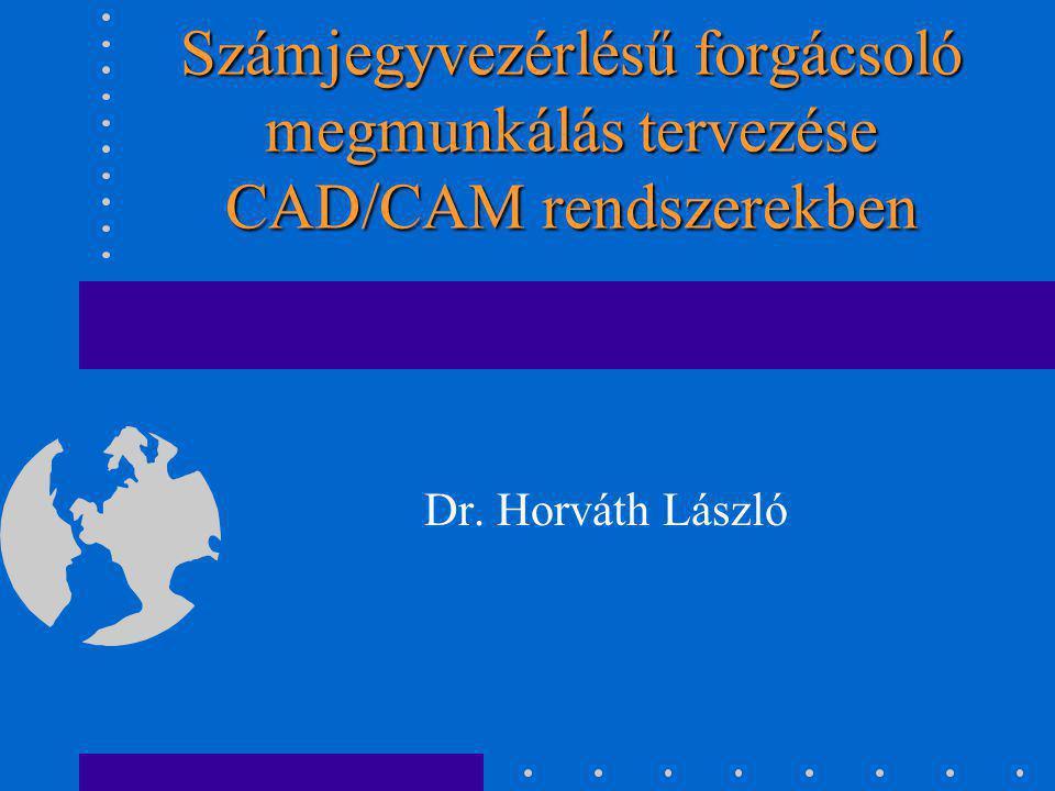Számjegyvezérlésű forgácsoló megmunkálás tervezése CAD/CAM rendszerekben Dr. Horváth László