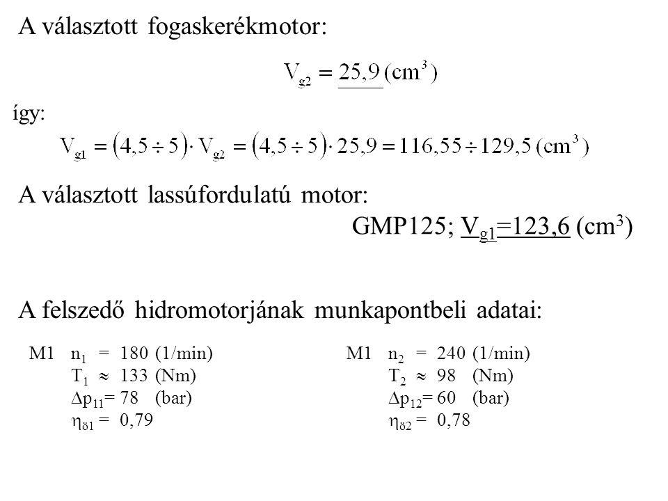 A választott fogaskerékmotor: így: A választott lassúfordulatú motor: GMP125; V g1 =123,6 (cm 3 ) A felszedő hidromotorjának munkapontbeli adatai: M1 n 1 = 180 (1/min) T 1  133 (Nm)  p 11 =78(bar)  ö1 =0,79 M1 n 2 = 240 (1/min) T 2  98 (Nm)  p 12 =60(bar)  ö2 =0,78