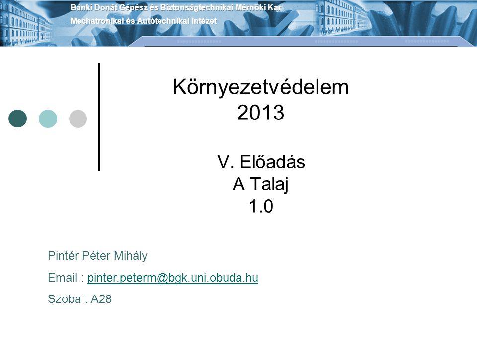 Környezetvédelem 2013 V. Előadás A Talaj 1.0 Pintér Péter Mihály Email : pinter.peterm@bgk.uni.obuda.hupinter.peterm@bgk.uni.obuda.hu Szoba : A28