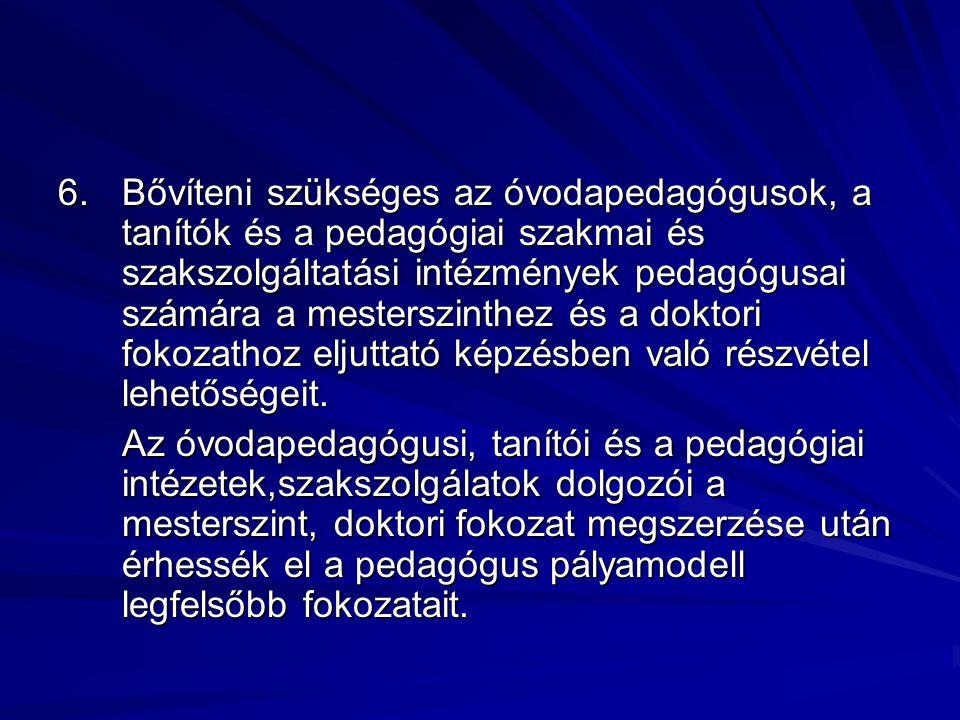 6. Bővíteni szükséges az óvodapedagógusok, a tanítók és a pedagógiai szakmai és szakszolgáltatási intézmények pedagógusai számára a mesterszinthez és